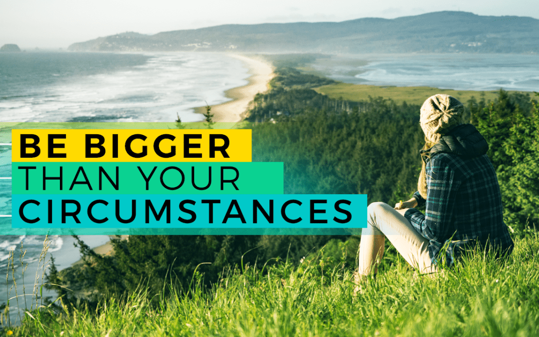 Be Bigger Than Your Circumstances
