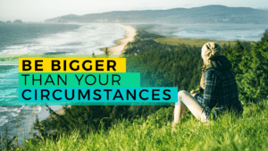 Be Bigger Than Your Circumstances