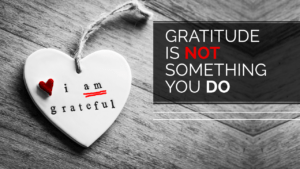 Gratitude is Not Something You Do