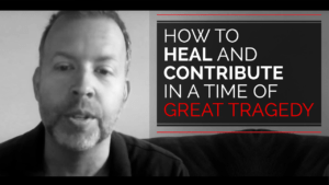 How To Heal and Contribute in a Time of Great Tragedy