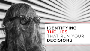Identifying the lies that run your decisions