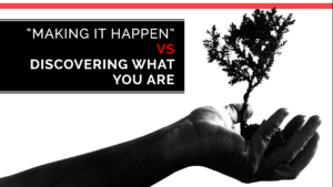 """Making it Happen"" Vs ""Discovering What You Are"""