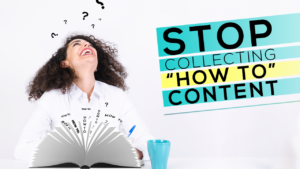 "Stop Collecting ""How To"" Content"