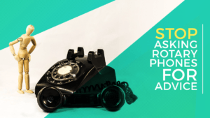 Stop Asking Rotary Phones for Advice
