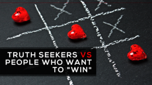 "Truth Seekers vs. People Who Want to ""Win"""