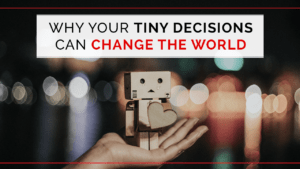 Why Your Tiny Decisions Can Change the World