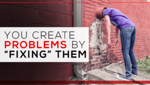 "You Create Problems by ""Fixing"" Them"