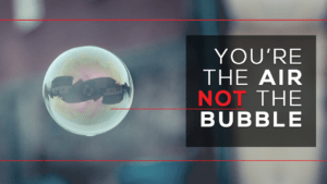 You're the Air, Not the Bubble