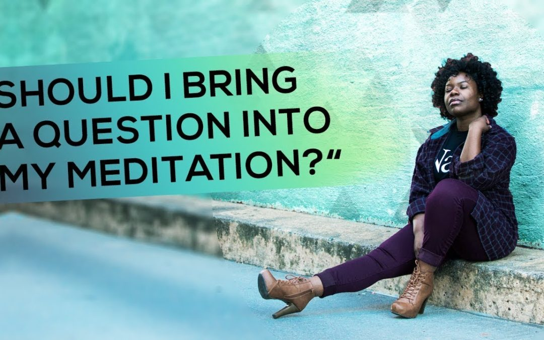 """Should I Bring a Question into My Meditation?"""
