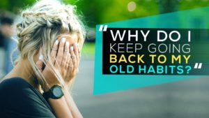 """Why Do I Keep Going Back to My Old Habits?"""