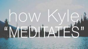 "How Kyle ""Meditates"""