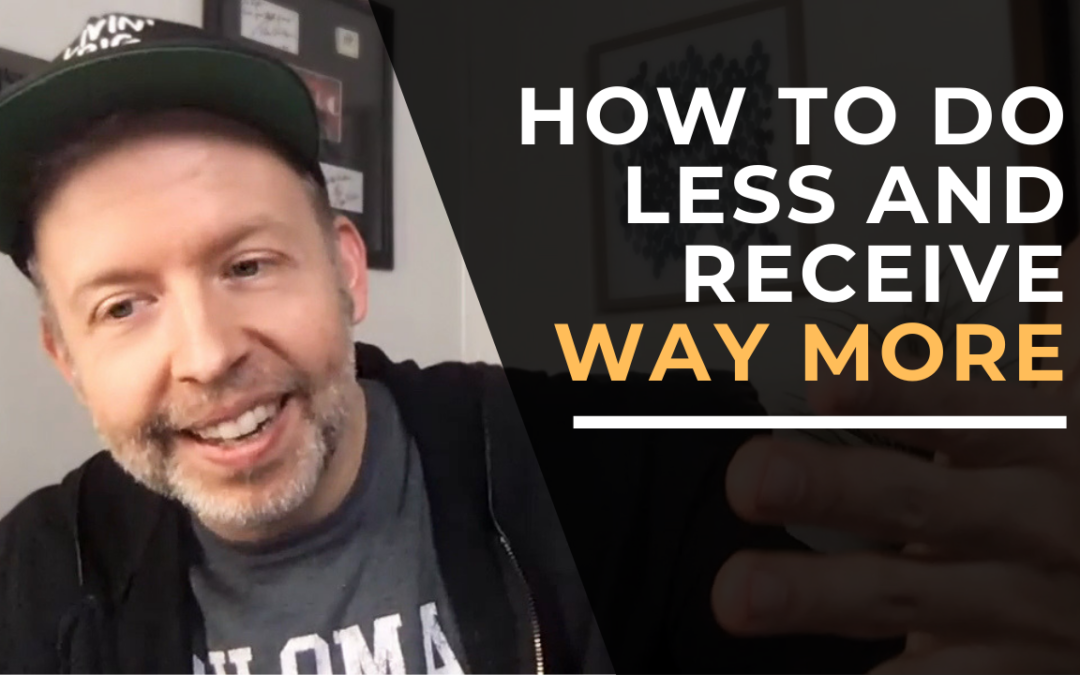 How to Do Less and Receive Way More