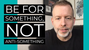 Be For Something, Not Anti-Something