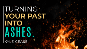 Turning Your Past Into Ashes