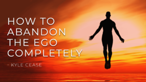 HOW TO ABANDON THE EGO COMPLETELY – Kyle Cease