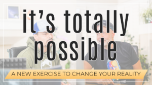 It's Totally Possible // An Exercise To Change Your Reality